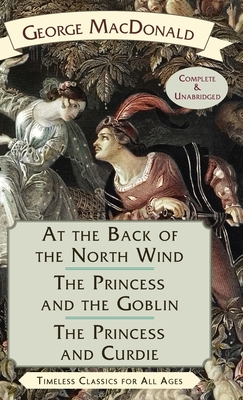 At the Back of the North Wind / The Princess and the Goblin / The Princess and Curdie - MacDonald, George
