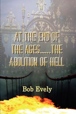 At the End of the Ages...the Abolition of Hell - Evely, Bob