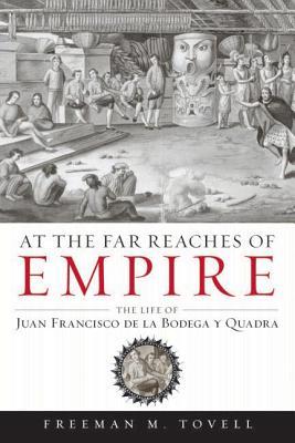 At the Far Reaches of Empire: The Life of Juan Francisco de La Bodega y Quadra - Tovell, Freeman M