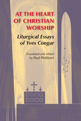 At the Heart of Christian Worship: Liturgical Essays of Yves Congar - Congar, Yves, Cardinal, and Philibert, Paul, O.P., S.T.D. (Editor)