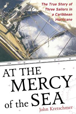 At the Mercy of the Sea: The True Story of Three Sailors in a Caribbean Hurricane - Kretschmer, John