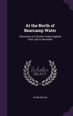 At the North of Bearcamp Water: Chronicles of a Stroller in New England from July to December - Bolles, Frank