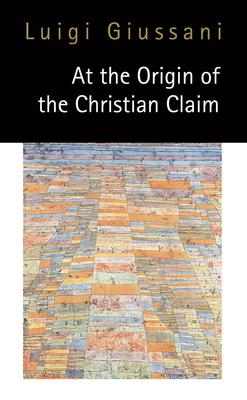 At the Origin of the Christian Claim - Giussani, Luigi