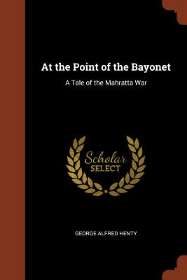 At the Point of the Bayonet: A Tale of the Mahratta War - Henty, George Alfred