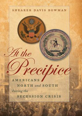 At the Precipice: Americans North and South During the Secession Crisis - Bowman, Shearer Davis