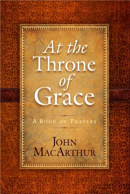 At the Throne of Grace: A Book of Prayers - MacArthur, John, Jr.