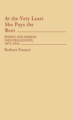 At the Very Least She Pays the Rent: Women and German Industrialization, 1871-1914 - Franzoi, Barbara