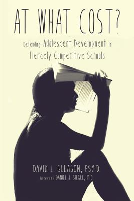 At What Cost?: Defending Adolescent Development in Fiercely Competitive Schools - Gleason, Psy D David L