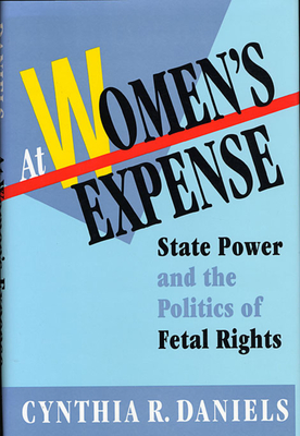 At Women's Expense: State Power and the Politics of Fetal Rights - Daniels, Cynthia R