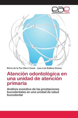Atencion Odontologica En Una Unidad de Atencion Primaria - Otero Casal Maria De La Paz, and Balboa Gomez Jose Luis