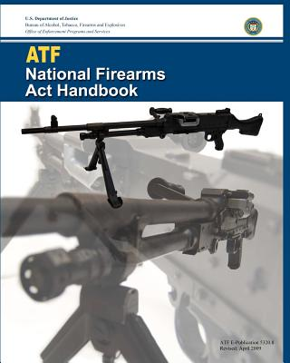 Atf National Firearms ACT Handbook - Justice, U S Department of, and And Explosives, Bureau Of Alcohol Tobac