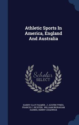 Athletic Sports in America, England and Australia - Palmer, Harry Clay, and J Austin Fynes (Creator), and Francis C Richter (Creator)