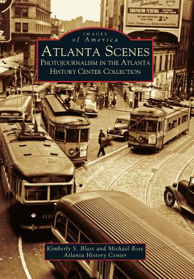 Atlanta Scenes: Photojournalism in the Atlanta History Center Collection - Blass, Kimberly S, and Rose, Michael, General, and Atlanta History Center