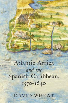 Atlantic Africa and the Spanish Caribbean, 1570-1640 - Wheat, David