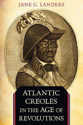 Atlantic Creoles in the Age of Revolutions - Landers, Jane G.