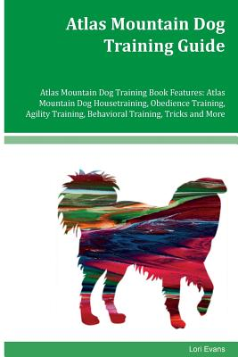 Atlas Mountain Dog Training Guide Atlas Mountain Dog Training Book Features: Atlas Mountain Dog Housetraining, Obedience Training, Agility Training, Behavioral Training, Tricks and More - Evans, Lori