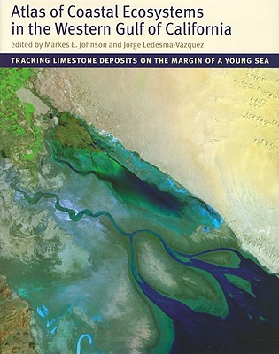 Atlas of Coastal Ecosystems in the Western Gulf of California: Tracking Limestone Deposits on the Margin of a Young Sea - Johnson, Markes E (Editor), and Ledesma-Vasquez, Jorge (Editor)