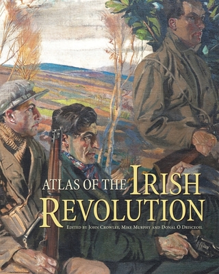 Atlas of the Irish Revolution - Crowley, John (Editor), and O Drisceoil, Donal (Editor), and Murphy, Mike (Editor)