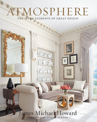 Atmosphere: The Seven Elements of Great Design - Howard, James, and Turner, Newell (Foreword by)