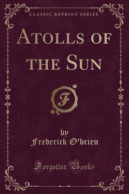 Atolls of the Sun (Classic Reprint) - O'Brien, Frederick