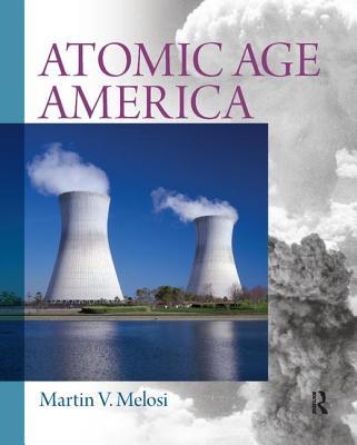 Atomic Age America - Melosi, Martin V.