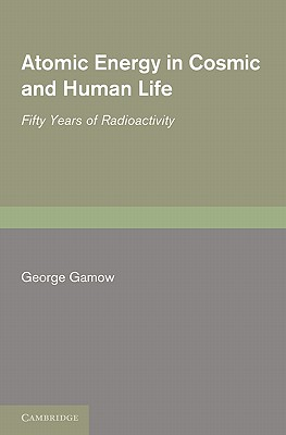 Atomic Energy in Cosmic and Human Life: Fifty Years of Radioactivity - Gamow, George