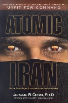 Atomic Iran: How the Terrorist Regime Bought the Bomb and American Politicians - Corsi, Jerome R, PH.D.