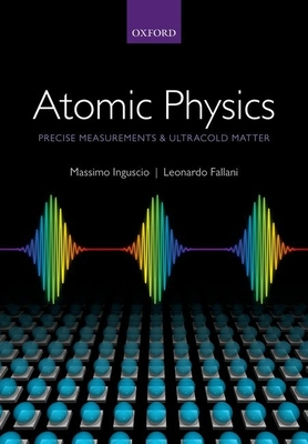 Atomic Physics: Precise Measurements and Ultracold Matter - Inguscio, Massimo, and Fallani, Leonardo