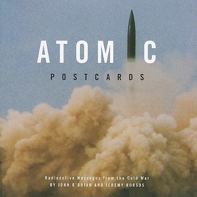 Atomic Postcards: Radioactive Messages from the Cold War - O'Brian, John, and Borsos, Jeremy
