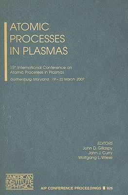 Atomic Processes in Plasmas: 15th International Conference on Atomic Processes in Plasmas, Gaithersburg, Maryland, 19-22 March 2007 - Gillaspy, John D (Editor), and Curry, John J, Professor (Editor), and Wiese, Wolfgang L (Editor)