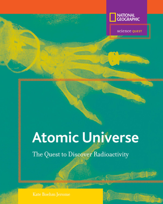 Atomic Universe: The Quest to Discover Radioactivity - Jerome, Kate Boehm