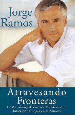 Atravesando Fronteras: La Autobiographia de Un Periodista En Busca de Su Lugar En El Mundo - Ramos, Jorge del Rayo