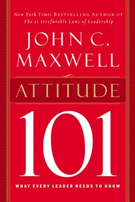 Attitude 101: What Every Leader Needs to Know - Maxwell, John C