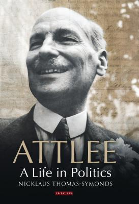 Attlee: A Life in Politics - Thomas-Symonds, Nicklaus