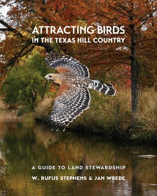 Attracting Birds in the Texas Hill Country: A Guide to Land Stewardship - Stephens, W Rufus, and Wrede, Jan