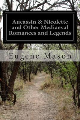 Aucassin & Nicolette and Other Mediaeval Romances and Legends - Mason, Eugene