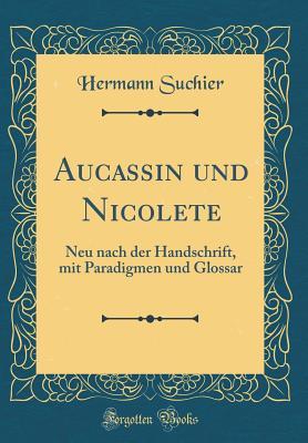 Aucassin Und Nicolete: Neu Nach Der Handschrift, Mit Paradigmen Und Glossar (Classic Reprint) - Suchier, Hermann