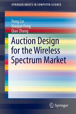 Auction Design for the Wireless Spectrum Market - Lin, Pengzhi, and Feng, Xiaojun, and Zhang, Qian