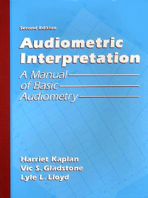 Audiometric Interpretation: A Manual of Basic Audiometry - Kaplan, Harriet, and Lloyd, Lyle L, and Gladstone, Vic S