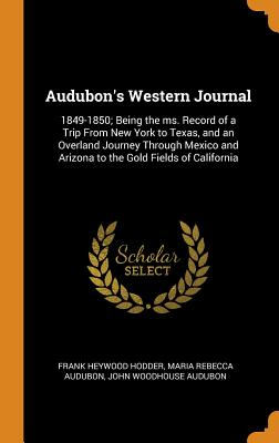 Audubon's Western Journal: 1849-1850; Being the Ms. Record of a Trip from New York to Texas, and an Overland Journey Through Mexico and Arizona to the Gold Fields of California - Hodder, Frank Heywood, and Audubon, Maria Rebecca, and Audubon, John Woodhouse