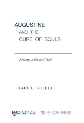 Augustine and the Cure of Souls: Revising a Classical Ideal - Kolbet, Paul R