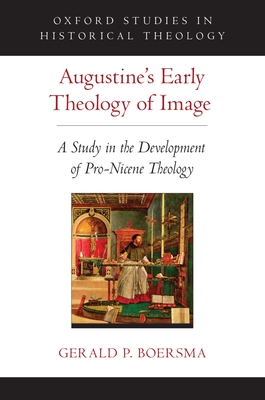 Augustine's Early Theology of Image: A Study in the Development of Pro-Nicene Theology - Boersma, Gerald P