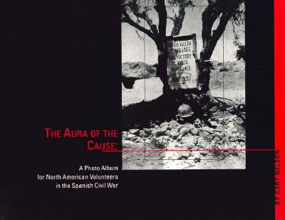 Aura of the Cause: A Photo Album for North American Volunteers in the Spanish Civil War - Nelson, Cary