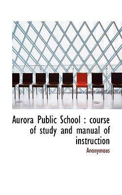 Aurora Public School: Course of Study and Manual of Instruction - Anonymous