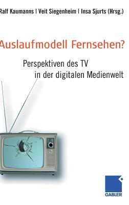 Auslaufmodell Fernsehen?: Perspektiven Des TV in Der Digitalen Medienwelt - Kaumanns, Ralf (Editor)