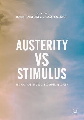 Austerity Vs Stimulus: The Political Future of Economic Recovery - Skidelsky, Robert, and Fraccaroli, Nicolo