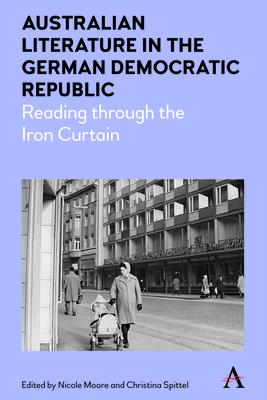 Australian Literature in the German Democratic Republic: Reading through the Iron Curtain - Moore, Nicole (Editor), and Spittel, Christina (Editor)