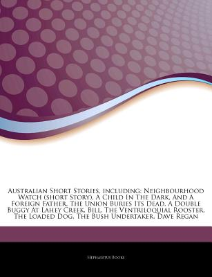 Australian Short Stories, Including: Neighbourhood Watch (Short Story), a Child in the Dark, and a Foreign Father, the Union Buries Its Dead, a Double Buggy at Lahey Creek, Bill, the Ventriloquial Rooster, the Loaded Dog, the Bush Undertaker, Dave Regan - Hephaestus Books