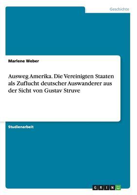 Ausweg Amerika. Die Vereinigten Staaten ALS Zuflucht Deutscher Auswanderer Aus Der Sicht Von Gustav Struve - Weber, Marlene