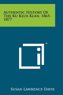 Authentic History of the Ku Klux Klan, 1865-1877 - Davis, Susan Lawrence